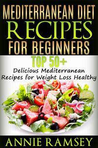 Mediterranean Diet Recipes for Beginners: Top 51 Delicious Mediterranean Recipes for Weight Loss Healthy