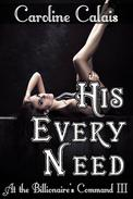 His Every Need (At the Billionaire's Command Part 3) (Dominating Billionaire Erotic Romance)