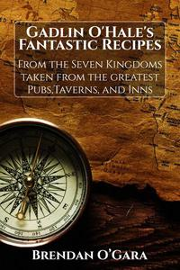 Gadlin O'Hale's Fantastic Recipes From the Seven Kingdoms taken from the greatest Pubs, Taverns, and Inns