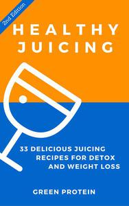Healthy Juicing: 33 Delicious Juicing Recipes For Detox and Weight Loss