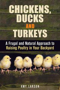 Chickens, Ducks and Turkeys: A Frugal and Natural Approach to Raising Poultry in Your Backyard