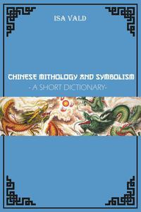 Chinese Mythology and Symbolism - A Short Dictionary