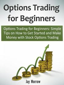 Options Trading for Beginners: Simple Tips on How to Get Started and Make Money with Stock Options Trading