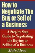 How to Negotiate The Buy or Sell of a Business: A Step by Step Guide to Negotiating the Buying or Selling of a Business