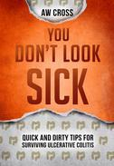 You Don't Look Sick: Quick and Dirty Tips for Surviving Ulcerative Colitis