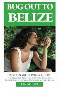 BUG OUT TO BELIZE Sustainable Living Guide to Escaping Politics, Consumerism, Big Brother and Nuclear War in Beautiful Belize