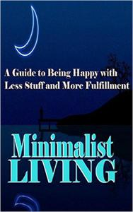 Minimalist Living: A Guide to Being Happy With Less Stuff and More Fulfillment
