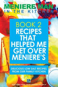 Meniere Man in the Kitchen. BOOK 2 Recipes That Helped Me Get Over Meniere's