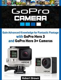 GoPro Camera: Gain Advanced Knowledge for Fantastic Footage with GoPro Hero 3 and GoPro Hero 3+ Cameras