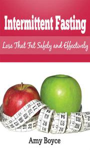 Intermittent Fasting: Lose that Fat Safely and Effectively