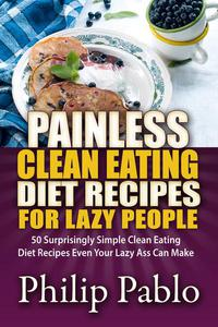 Painless Clean Eating Diet Recipes For Lazy People: 50 Simple Clean Eating Diet Recipes Even Your Lazy Ass Can Make