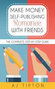 Make Money Self-Publishing Romance with Friends: The Complete Step-by-Step Guide