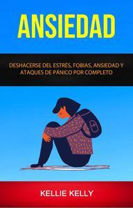 Ansiedad: Deshacerse Del Estrés, Fobias, Ansiedad Y Ataques De Pánico Por Completo