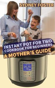 Instant Pot for Two Cookbook for Beginners: A Mother's Guide