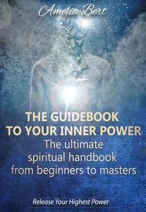 The Guidebook to your Inner Power: The Ultimate Spiritual Handbook from Beginners to Masters