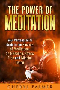 The Power of Meditation: Your Personal Mini Guide to the Secrets of Meditation, Self-Healing, Stress Free and Mindful Living