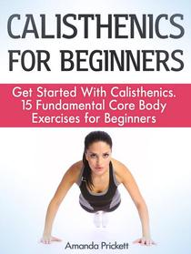 Calisthenics for Beginners: Get Started With Calisthenics. 15 Fundamental Core Body Exercises for Beginners