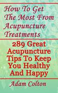 How To Get The Most From Acupuncture Treatments: 289 Great Acupuncture Tips To Keep You Healthy And Happy