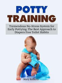Potty Training: Tremendous No-Stress System for Early Pottying. The Best Approach to Diapers Free Toilet Habits