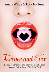 Forever And Ever: Romance Structure and Secrets To Make Your Readers Fall in Love With Your Work