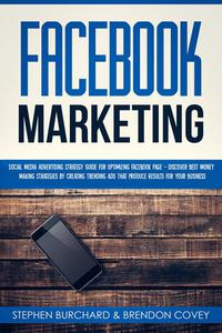 Facebook Marketing: Social Media Advertising Strategy Guide for Optimizing Facebook Page - Discover Best Money Making Strategies By Creating Trending Ads That Produce Results for Your Business