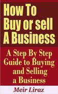 How to Buy or Sell a Business: A Step by Step Guide to Buying and Selling a Business