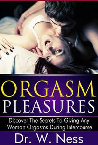 Orgasm Pleasures: Discover The Secrets To Giving Any Woman Orgasms During Intercourse
