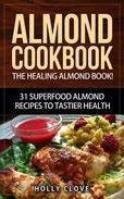 Almond Cookbook: The Healing Almond Book! 31 Superfood Almond Recipes to Tastier Health for Breakfast, Lunch, Dinner & Dessert