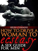 HOW TO DRIVE A WOMAN TO ECSTASY: A SEX GUIDE FOR MEN