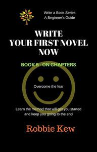 Write Your First Novel Now.   Book 5 - On chapters