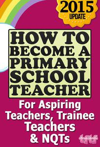 How to Become a Primary School Teacher: For Aspiring Teachers, Trainee Teachers and NQTs