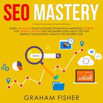 SEO Mastery Learn Advanced Search Engine Optimization Marketing Secrets, For Optimal Growth! Best Beginners Guide About SEO For Keeping your Business Ahead in The Modern Age!