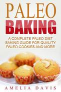 Paleo Baking: A Complete Paleo Diet Baking Guide For Quality Paleo Cookies And More