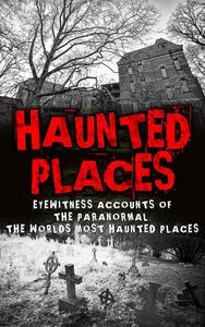 Haunted Places: Eyewitness Accounts Of The Paranormal: The Worlds Most Haunted Places