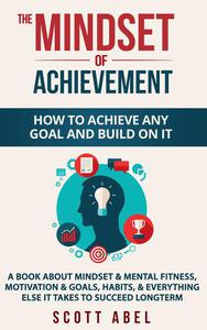 The Mindset of Achievement -- How to Achieve Any Goal and Build on It: A Book About Mindset & Mental Fitness, Motivation & Goals, Habits, and Everything Else It Takes to Succeed Longterm