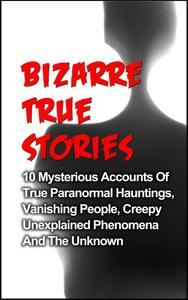 Bizarre True Stories: 10 Mysterious Accounts of True Paranormal Hauntings, Vanishing People, Creepy Unexplained Phenomena and The Unknown