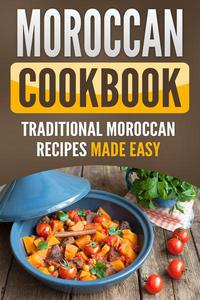 Moroccan Cookbook : Traditional Moroccan Recipes Made Easy