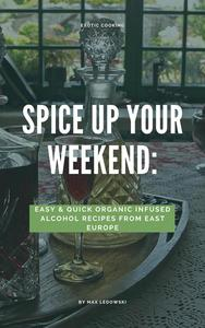 Spice Up Your Weekend: Easy&Quick Organic Infused Alcohol Recipes from East Europe.