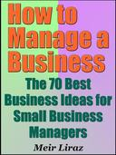 How to Manage a Business: The 70 Best Business Ideas for Small Business Managers
