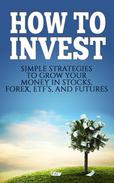 How To Invest Simple Strategies To Grow Your Stocks, ETF's, and Futures