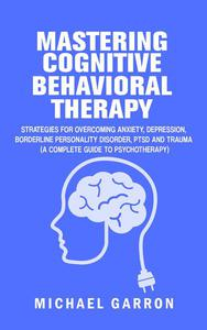 Mastering Cognitive Behavioral Therapy: The Complete Guide to Mastering Fear, Anxiety, Depression, Anger and Grief