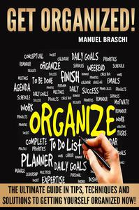 Get Organized: The Ultimate Guide In Tips, Techniques And Solutions To Getting Yourself Organized Now!