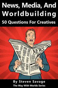 News, Media, and Worldbuilding: 50 Questions For Creatives