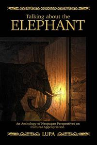 Talking about the Elephant: Anthology of Neopagan Perspectives on Cultural Appropriations