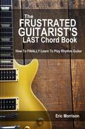 The Frustrated Guitarist's Last Chord Book: How to Finally Learn To Play Rhythm Guitar