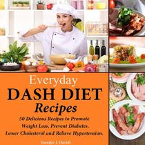 Everyday DASH Diet Recipes: 50 Delicious Recipes to Promote Weight Loss, Prevent Diabetes, Lower Cholesterol and Relieve Hypertension