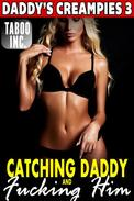 Catching Daddy and Fucking Him : Daddy's Creampies 3 (Daddy Erotica Virgin Erotica Daughter Breeding Erotica Family Sex Incest Taboo Erotica Pregnancy Erotica XXX Erotica)
