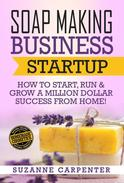 Soap Making Business Startup - How to Start, Run & Grow a Million Dollar Success From Home!