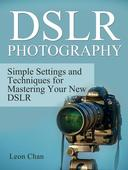 Dslr Photography: Simple Settings and Techniques for Mastering Your New Dslr
