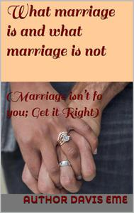 What Marriage is and what Marriage is not (Marriage isn't for you; Get it Right)